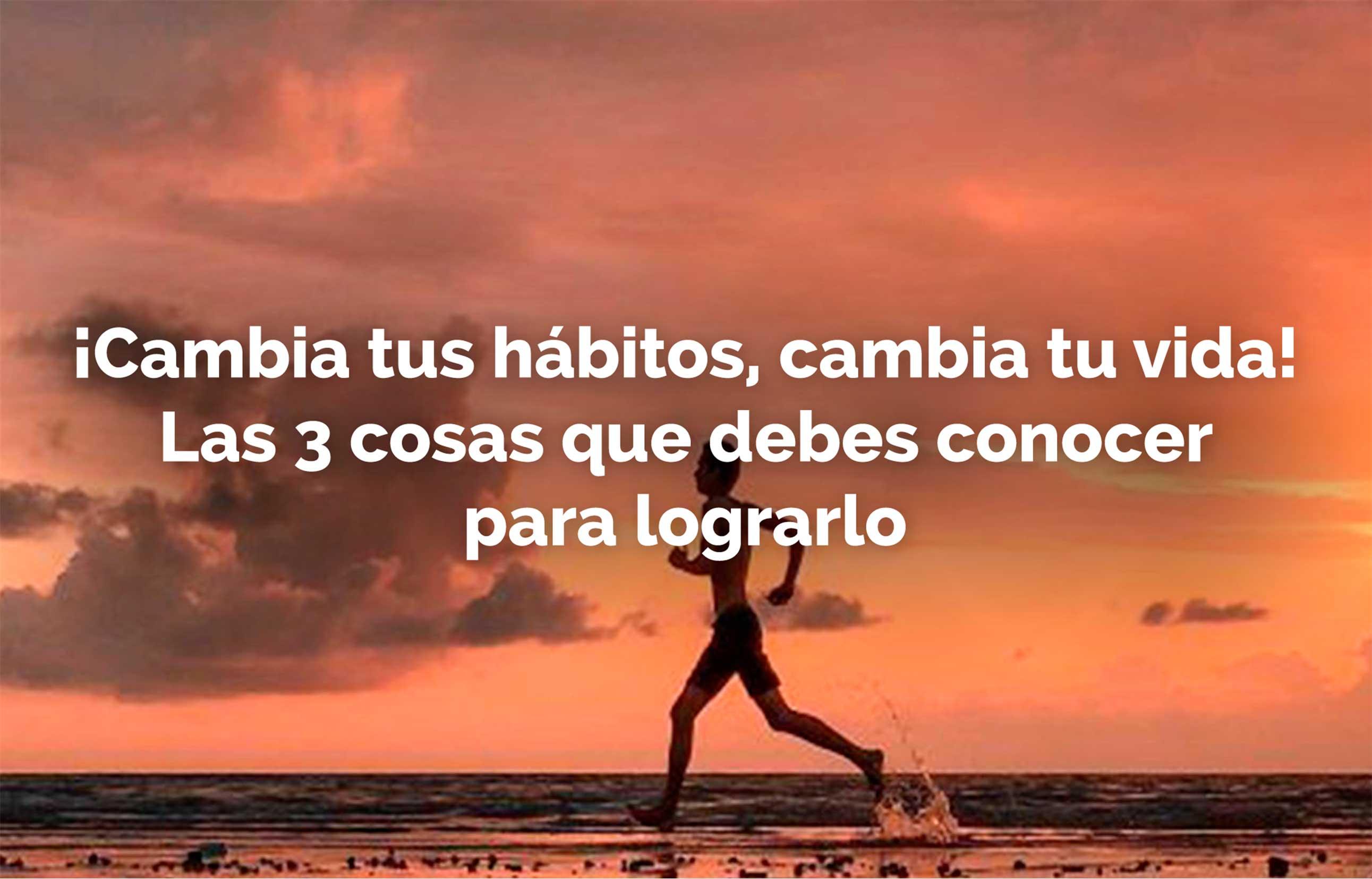 ¡Cambia tus hábitos, cambia tu vida! Las 3 cosas que debes conocer para lograrlo