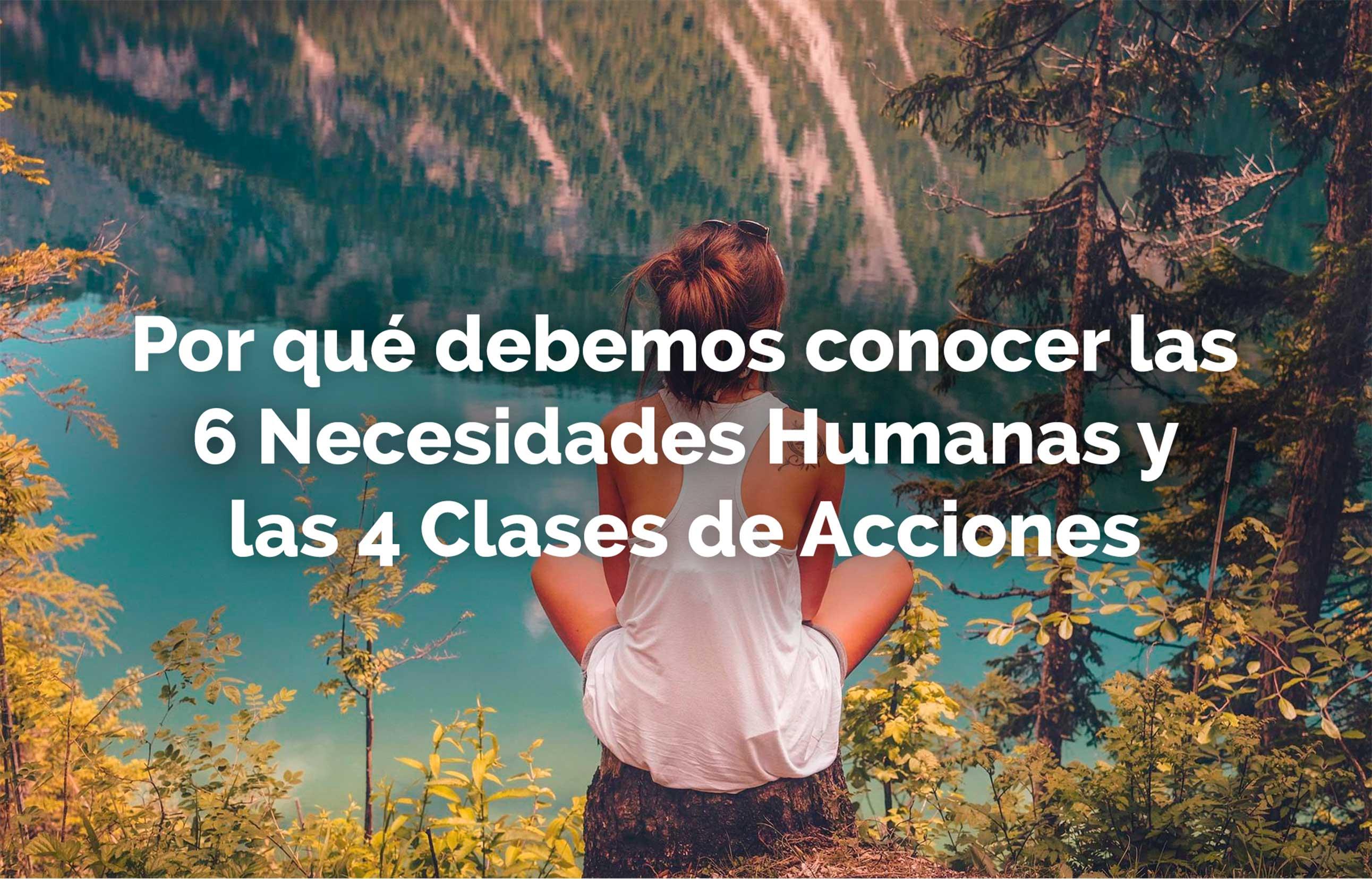 Por qué debemos conocer las 6 Necesidades Humanas y las 4 Clases de Acciones